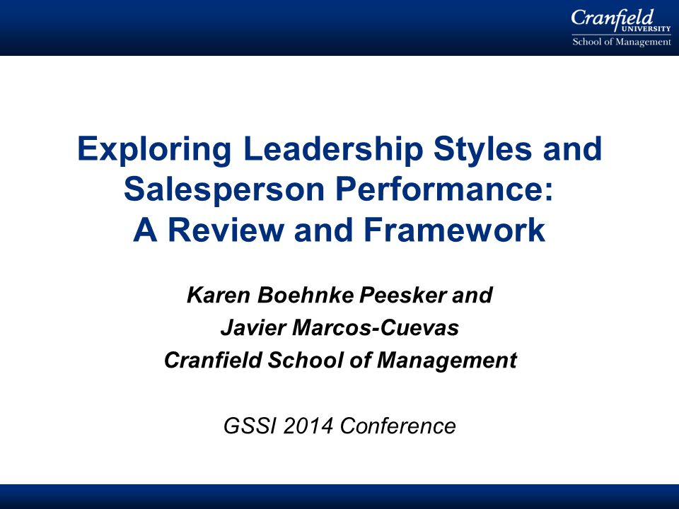 © Cranfield University 2008 Karen Boehnke Peesker and Javier Marcos-Cuevas Cranfield School of Management GSSI 2014 Conference Exploring Leadership Styles and Salesperson Performance: A Review and Framework