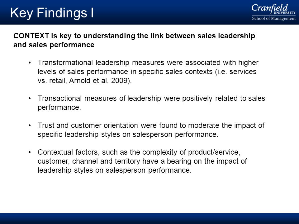 © Cranfield University 2008 Key Findings I CONTEXT is key to understanding the link between sales leadership and sales performance Transformational leadership measures were associated with higher levels of sales performance in specific sales contexts (i.e.