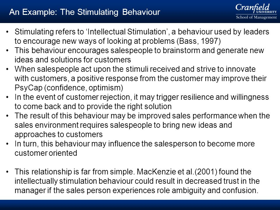 © Cranfield University 2008 An Example: The Stimulating Behaviour Stimulating refers to 'Intellectual Stimulation', a behaviour used by leaders to encourage new ways of looking at problems (Bass, 1997) This behaviour encourages salespeople to brainstorm and generate new ideas and solutions for customers When salespeople act upon the stimuli received and strive to innovate with customers, a positive response from the customer may improve their PsyCap (confidence, optimism) In the event of customer rejection, it may trigger resilience and willingness to come back and to provide the right solution The result of this behaviour may be improved sales performance when the sales environment requires salespeople to bring new ideas and approaches to customers In turn, this behaviour may influence the salesperson to become more customer oriented This relationship is far from simple.