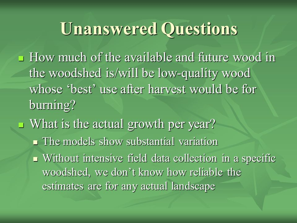 Unanswered Questions How much of the available and future wood in the woodshed is/will be low-quality wood whose 'best' use after harvest would be for burning.