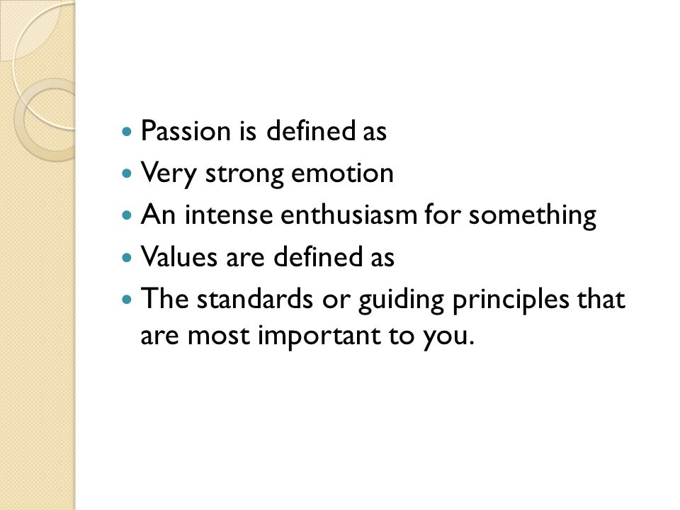 Passion is defined as Very strong emotion An intense enthusiasm for something Values are defined as The standards or guiding principles that are most important to you.