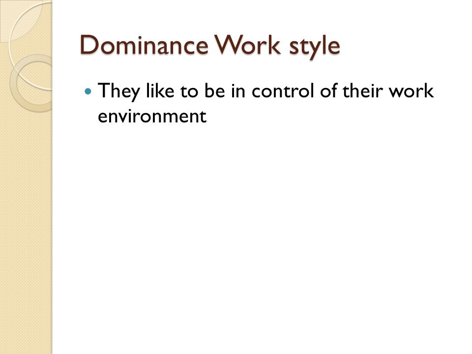 Dominance Work style They like to be in control of their work environment