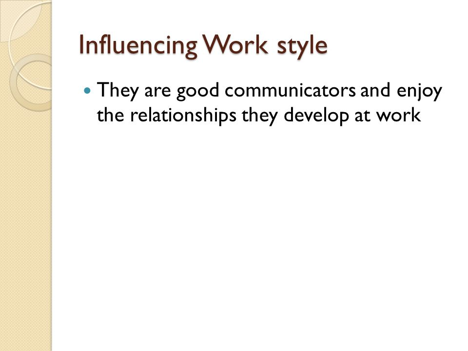 Influencing Work style They are good communicators and enjoy the relationships they develop at work