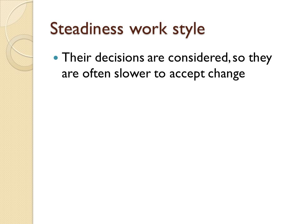 Steadiness work style Their decisions are considered, so they are often slower to accept change