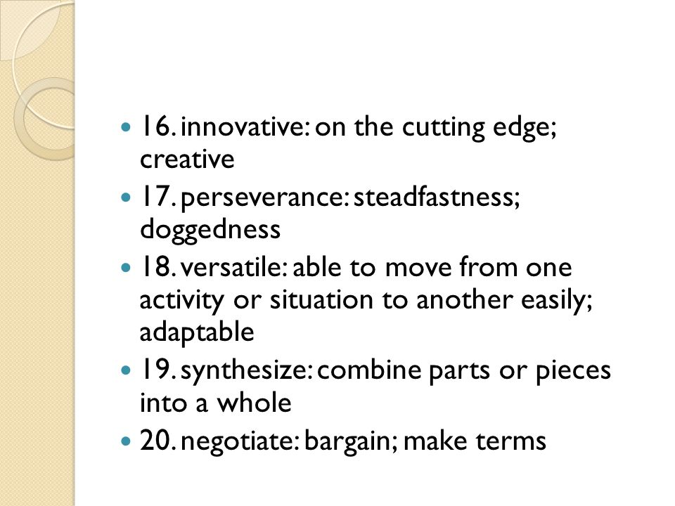 16.innovative: on the cutting edge; creative 17.perseverance: steadfastness; doggedness 18.versatile: able to move from one activity or situation to another easily; adaptable 19.synthesize: combine parts or pieces into a whole 20.negotiate: bargain; make terms
