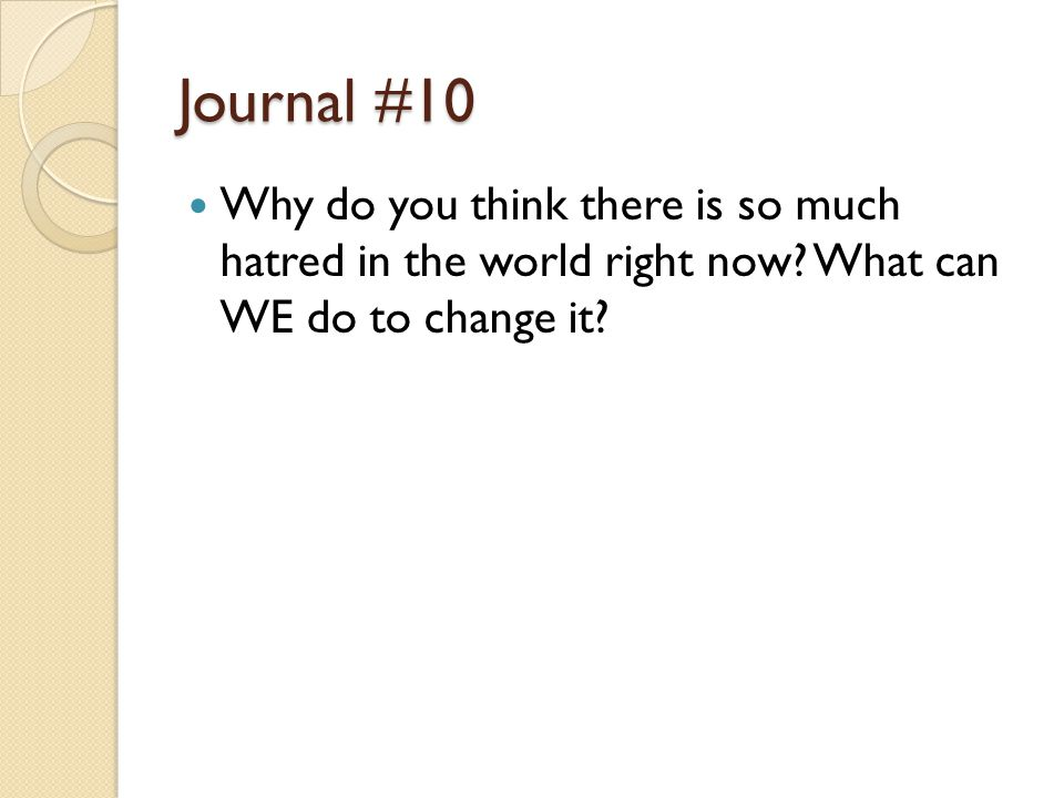 Journal #10 Why do you think there is so much hatred in the world right now.