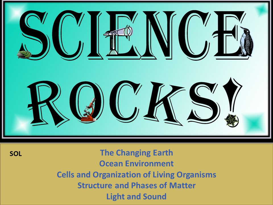The Changing Earth Ocean Environment Cells and Organization of Living Organisms Structure and Phases of Matter Light and Sound SOL