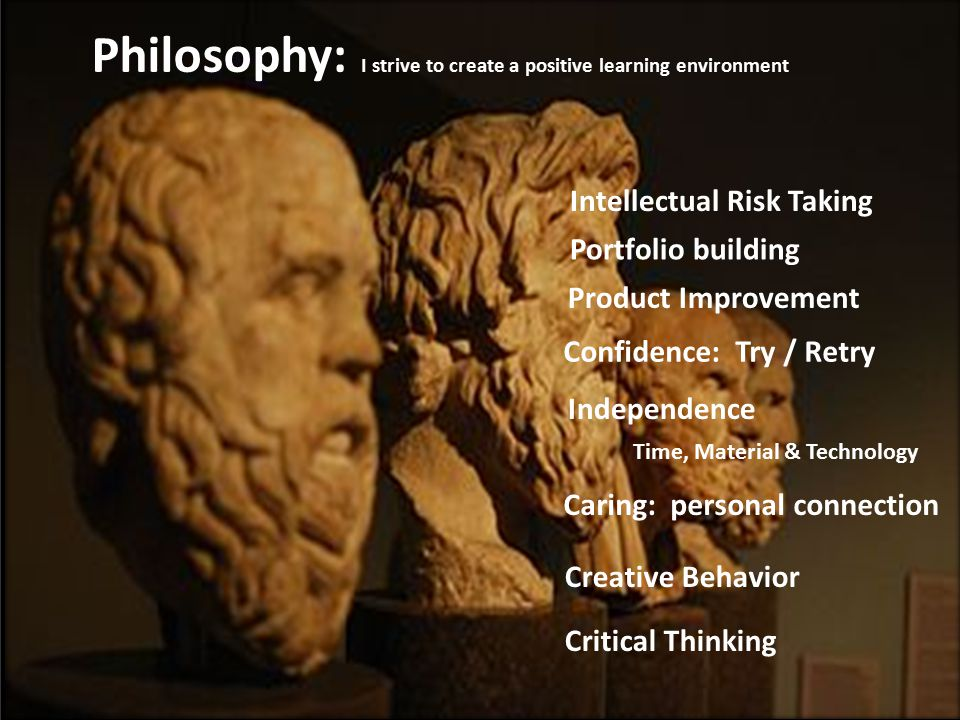 Philosophy: I strive to create a positive learning environment Intellectual Risk Taking Portfolio building Product Improvement Confidence: Try / Retry Creative Behavior Critical Thinking Independence Time, Material & Technology Caring: personal connection