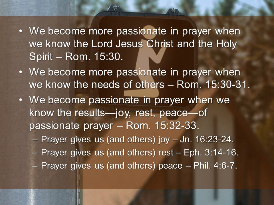 We become more passionate in prayer when we know the Lord Jesus Christ and the Holy Spirit – Rom.