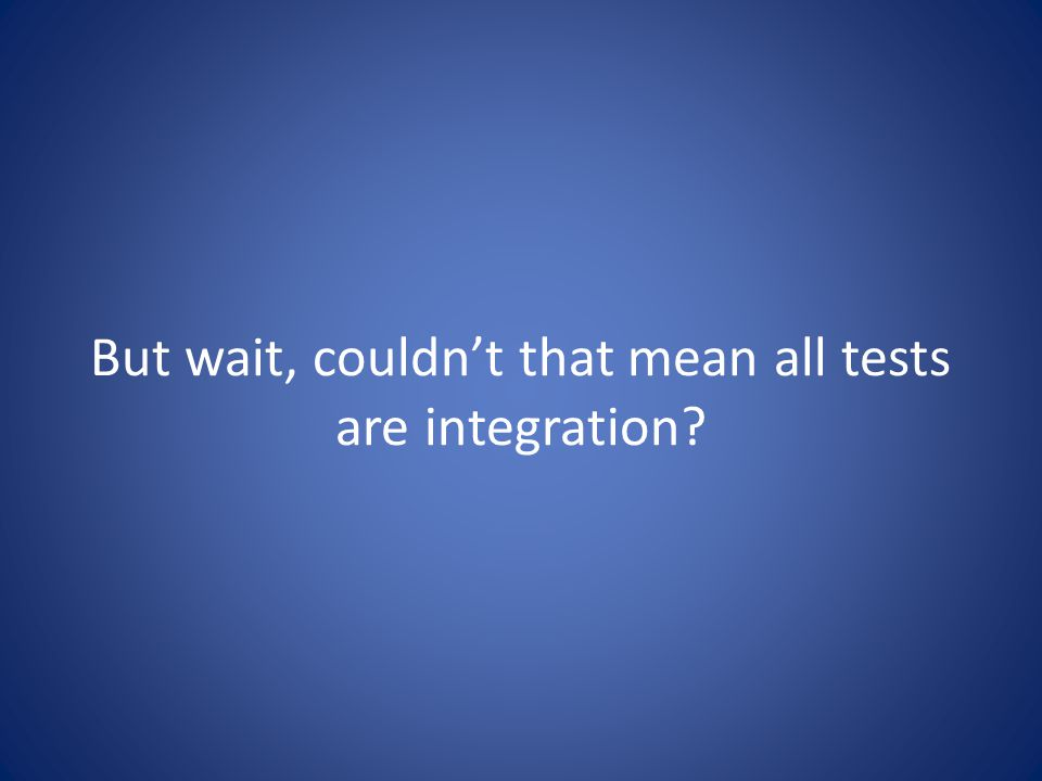 But wait, couldn't that mean all tests are integration?