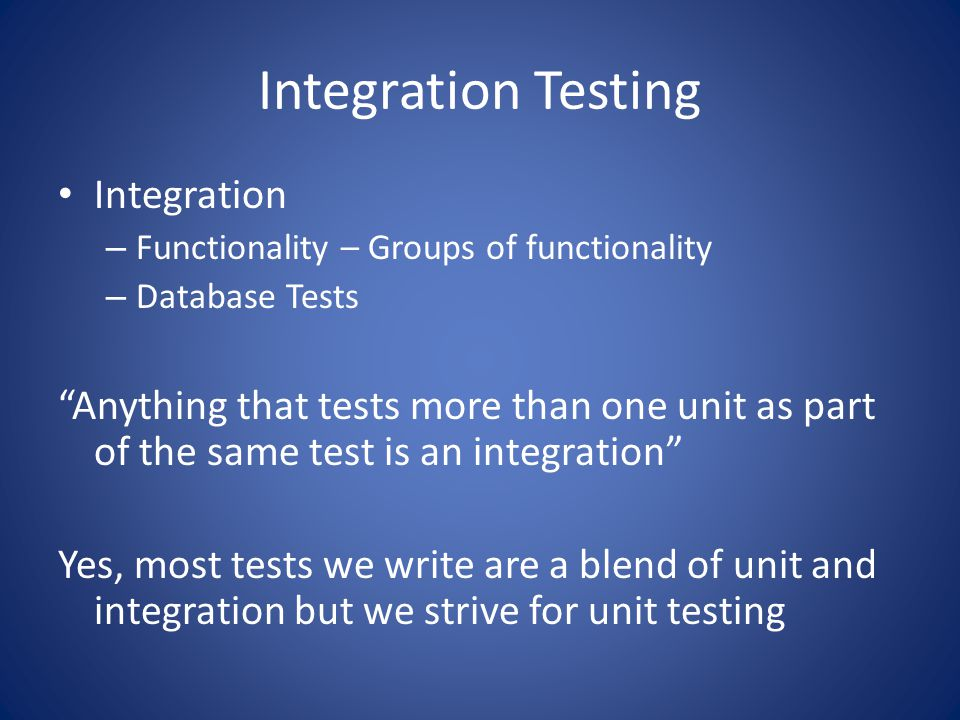Integration Testing Integration – Functionality – Groups of functionality – Database Tests Anything that tests more than one unit as part of the same test is an integration Yes, most tests we write are a blend of unit and integration but we strive for unit testing