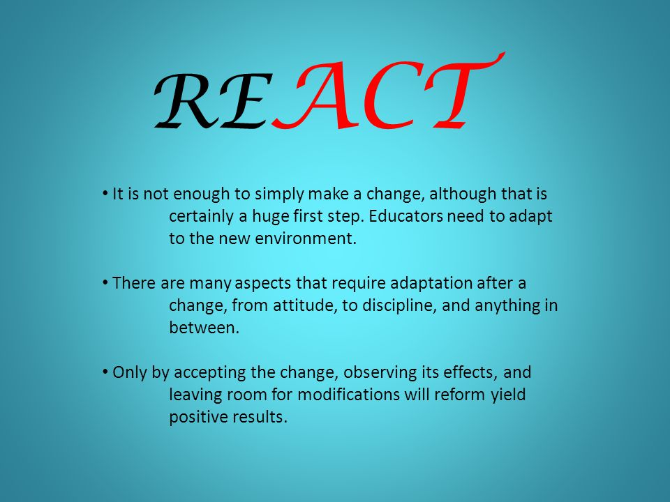 RE ACT It is not enough to simply make a change, although that is certainly a huge first step.
