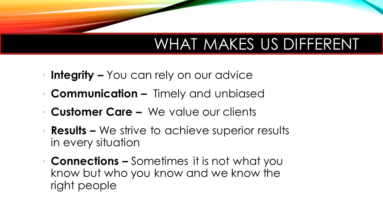 WHAT MAKES US DIFFERENT Integrity – You can rely on our advice Communication – Timely and unbiased Customer Care – We value our clients Results – We strive to achieve superior results in every situation Connections – Sometimes it is not what you know but who you know and we know the right people