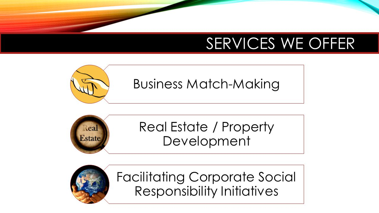 SERVICES WE OFFER Business Match-Making Real Estate / Property Development Facilitating Corporate Social Responsibility Initiatives
