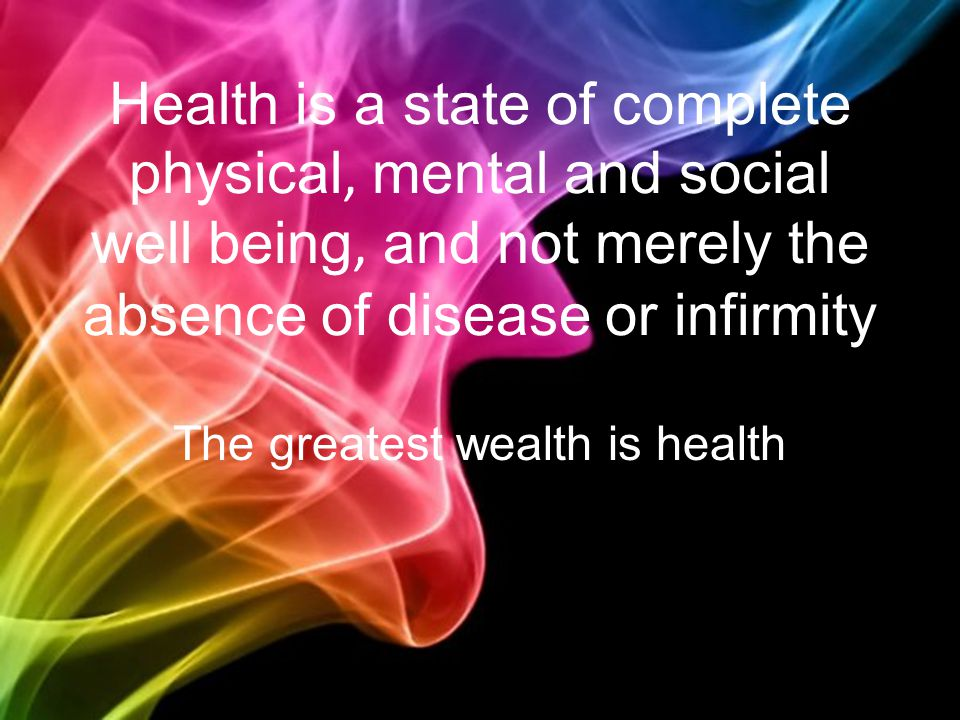 Health is a state of complete physical, mental and social well being, and not merely the absence of disease or infirmity The greatest wealth is health