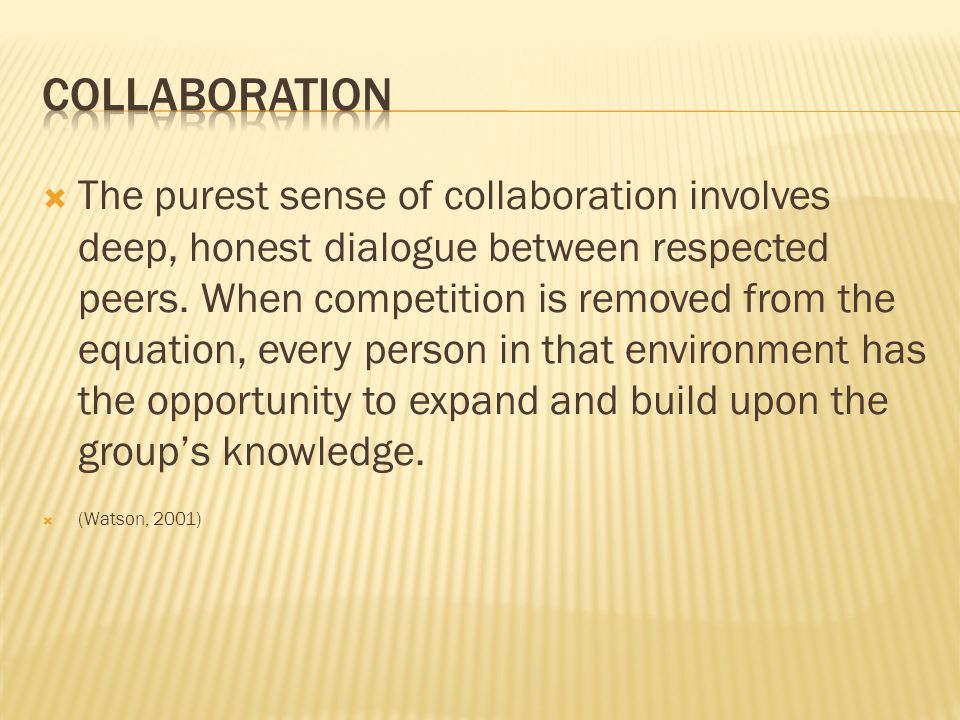  The purest sense of collaboration involves deep, honest dialogue between respected peers.