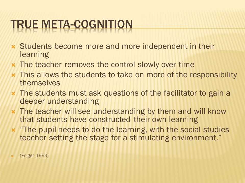  Students become more and more independent in their learning  The teacher removes the control slowly over time  This allows the students to take on more of the responsibility themselves  The students must ask questions of the facilitator to gain a deeper understanding  The teacher will see understanding by them and will know that students have constructed their own learning  The pupil needs to do the learning, with the social studies teacher setting the stage for a stimulating environment.  (Ediger, 1999)