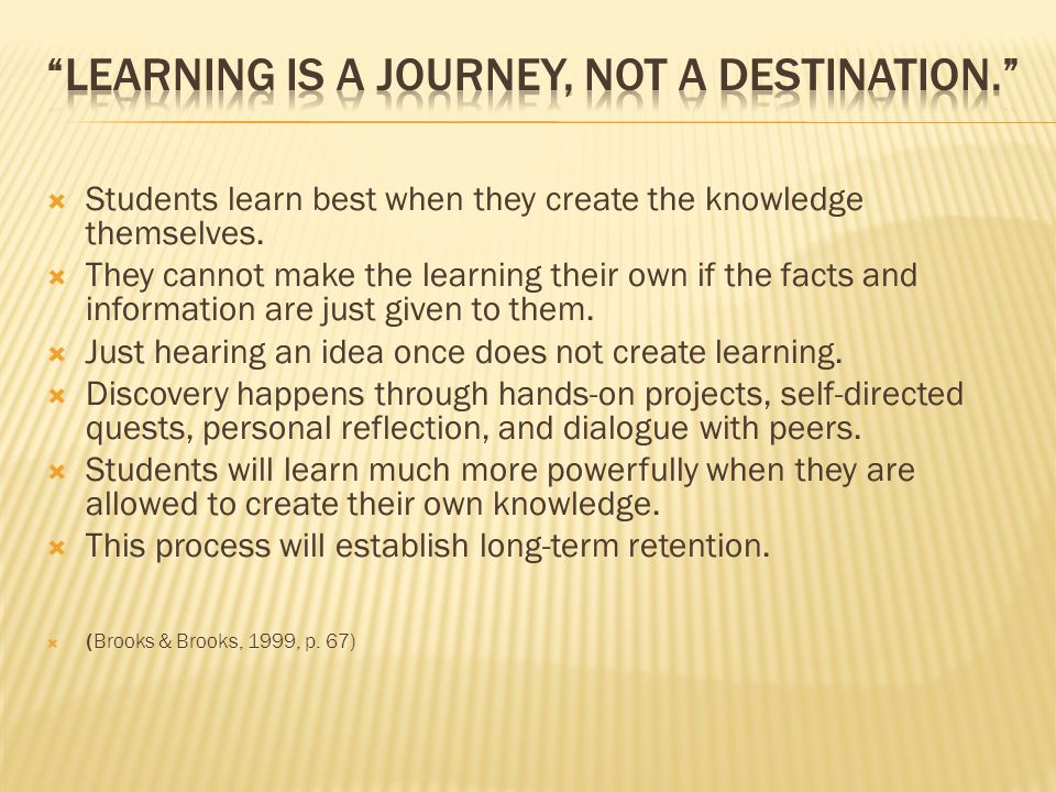  Students learn best when they create the knowledge themselves.