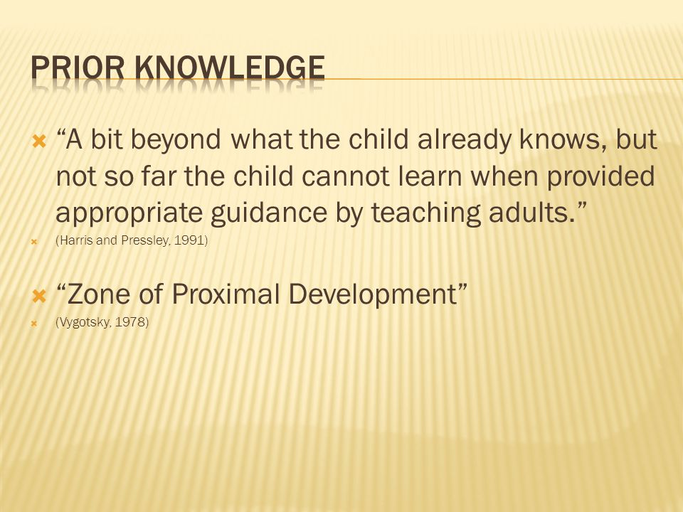  A bit beyond what the child already knows, but not so far the child cannot learn when provided appropriate guidance by teaching adults.  (Harris and Pressley, 1991)  Zone of Proximal Development  (Vygotsky, 1978)
