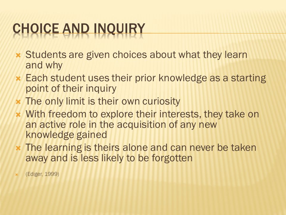  Students are given choices about what they learn and why  Each student uses their prior knowledge as a starting point of their inquiry  The only limit is their own curiosity  With freedom to explore their interests, they take on an active role in the acquisition of any new knowledge gained  The learning is theirs alone and can never be taken away and is less likely to be forgotten  (Ediger, 1999)