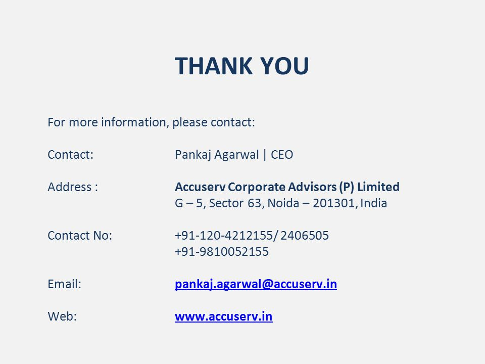THANK YOU For more information, please contact: Contact: Pankaj Agarwal | CEO Address :Accuserv Corporate Advisors (P) Limited G – 5, Sector 63, Noida – 201301, India Contact No:+91-120-4212155/ 2406505 +91-9810052155 Email:pankaj.agarwal@accuserv.inpankaj.agarwal@accuserv.in Web:www.accuserv.inwww.accuserv.in