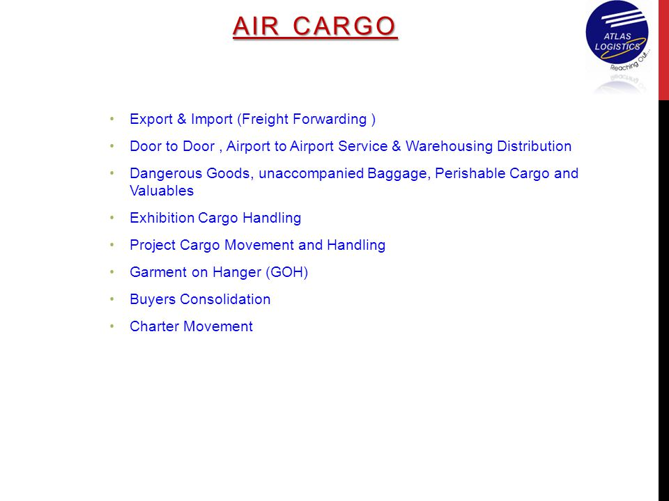 Export & Import (Freight Forwarding ) Door to Door, Airport to Airport Service & Warehousing Distribution Dangerous Goods, unaccompanied Baggage, Perishable Cargo and Valuables Exhibition Cargo Handling Project Cargo Movement and Handling Garment on Hanger (GOH) Buyers Consolidation Charter Movement AIR CARGO