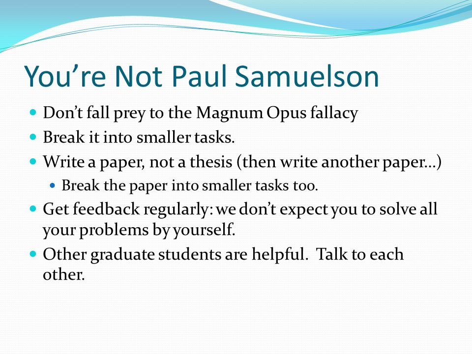 You're Not Paul Samuelson Don't fall prey to the Magnum Opus fallacy Break it into smaller tasks.