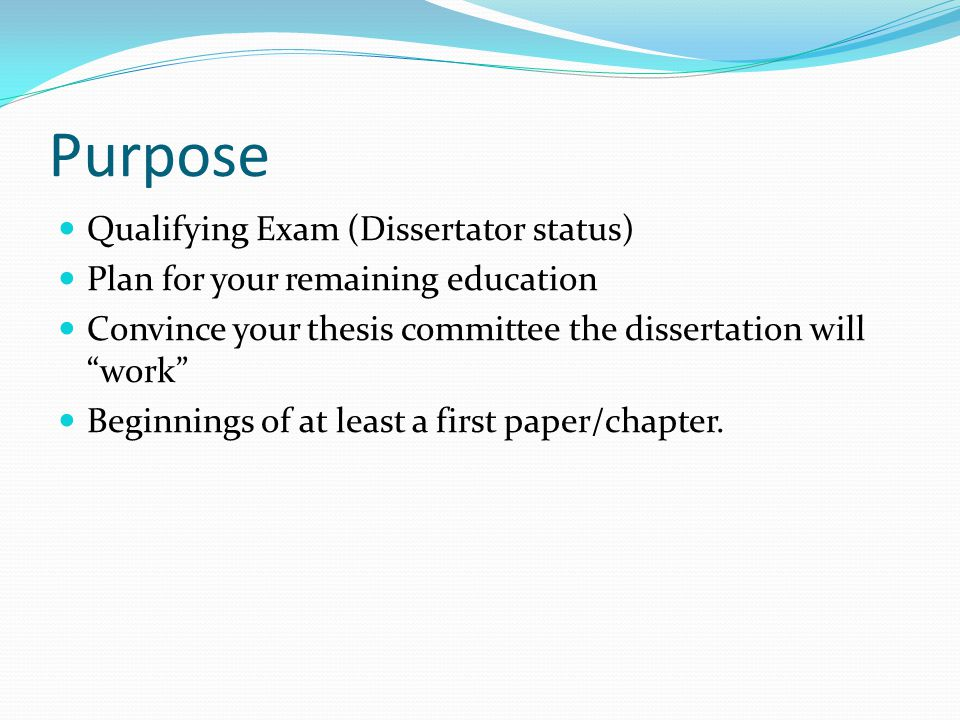 Purpose Qualifying Exam (Dissertator status) Plan for your remaining education Convince your thesis committee the dissertation will work Beginnings of at least a first paper/chapter.