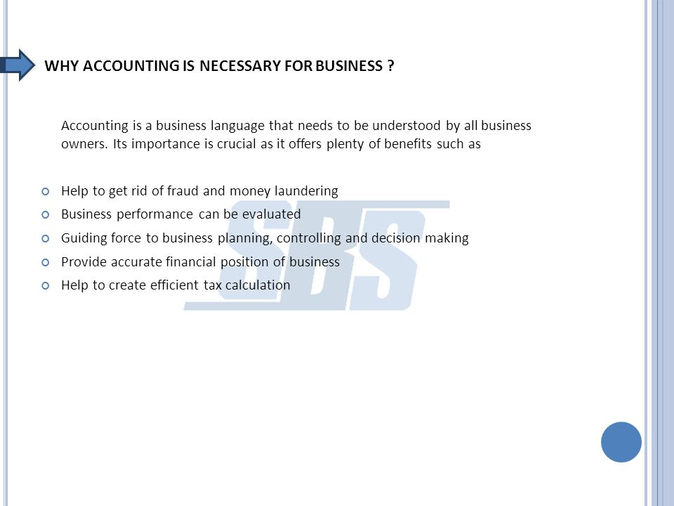WHY ACCOUNTING IS NECESSARY FOR BUSINESS ? Accounting is a business language that needs to be understood by all business owners. Its importance is cru