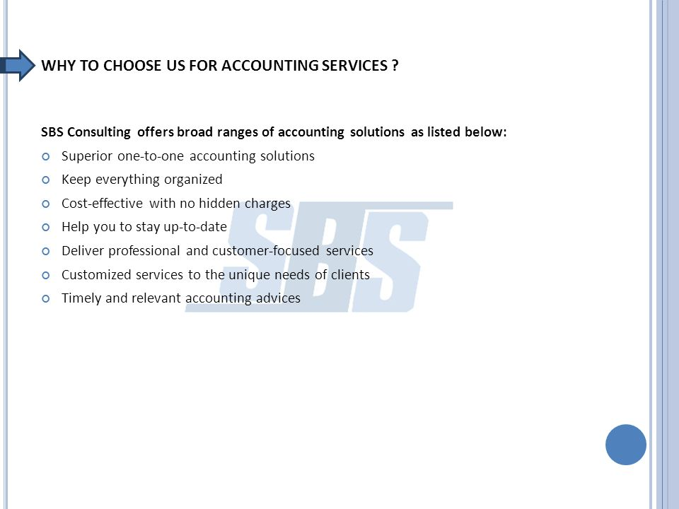WHY TO CHOOSE US FOR ACCOUNTING SERVICES ? SBS Consulting offers broad ranges of accounting solutions as listed below: Superior one-to-one accounting