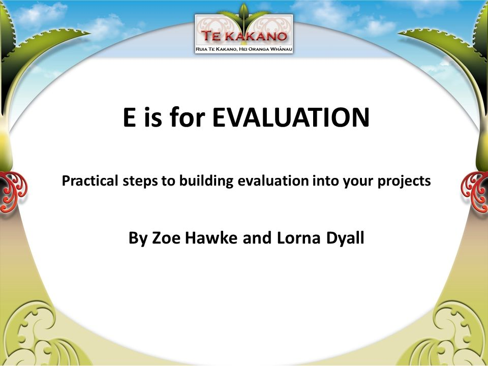 E is for EVALUATION Practical steps to building evaluation into your projects By Zoe Hawke and Lorna Dyall