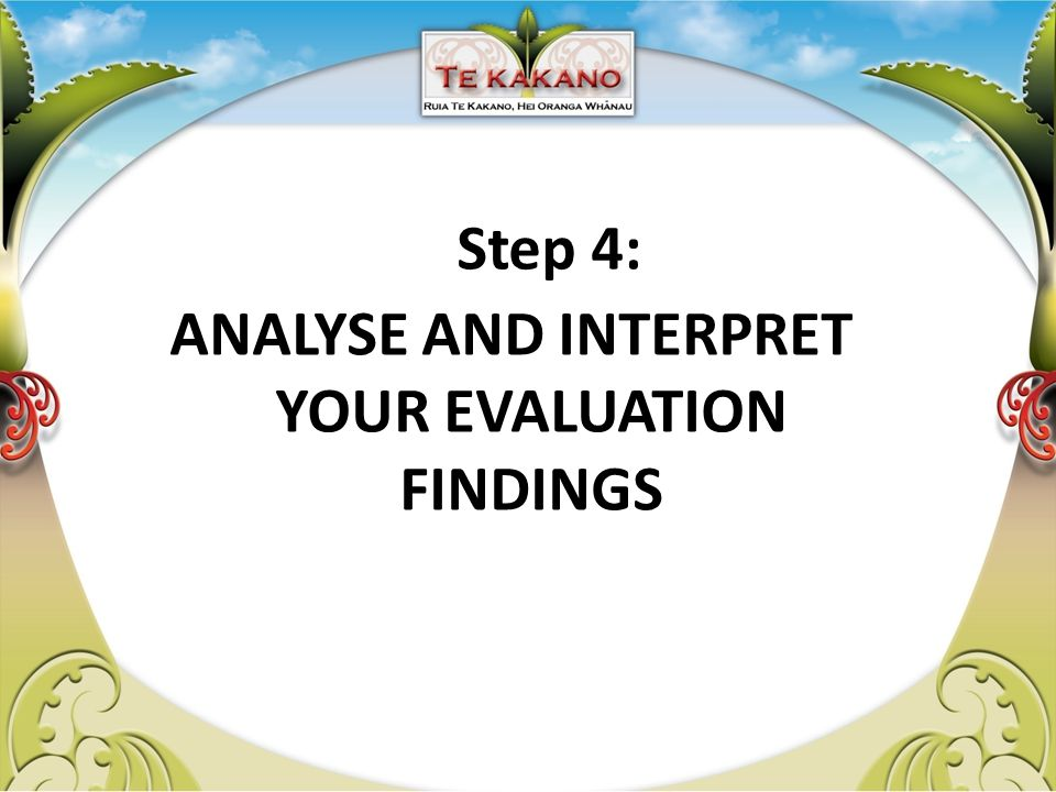 Step 4: ANALYSE AND INTERPRET YOUR EVALUATION FINDINGS