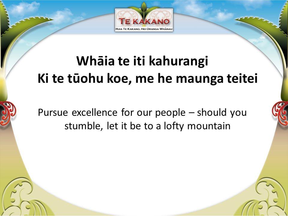 Whāia te iti kahurangi Ki te tūohu koe, me he maunga teitei Pursue excellence for our people – should you stumble, let it be to a lofty mountain