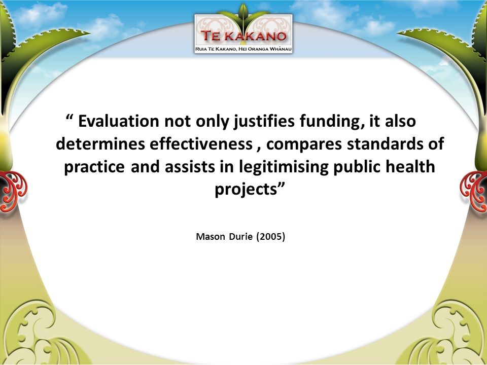 Evaluation not only justifies funding, it also determines effectiveness, compares standards of practice and assists in legitimising public health projects Mason Durie (2005)