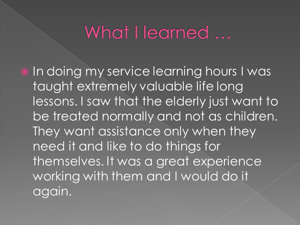  In doing my service learning hours I was taught extremely valuable life long lessons.