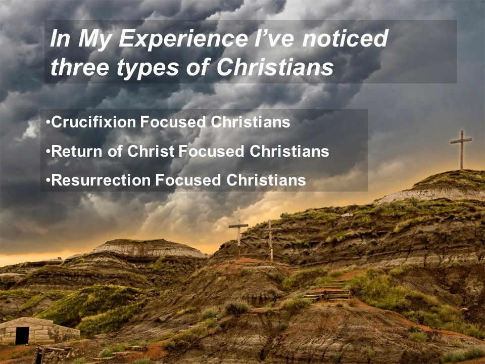 In My Experience I've noticed three types of Christians Crucifixion Focused Christians Return of Christ Focused Christians Resurrection Focused Christians