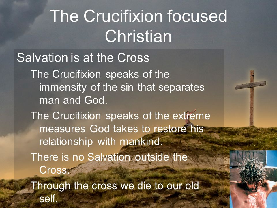The Crucifixion focused Christian Salvation is at the Cross The Crucifixion speaks of the immensity of the sin that separates man and God.