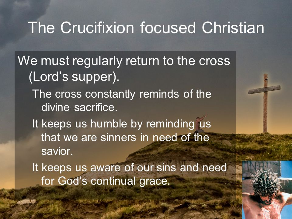 The Crucifixion focused Christian We must regularly return to the cross (Lord's supper).