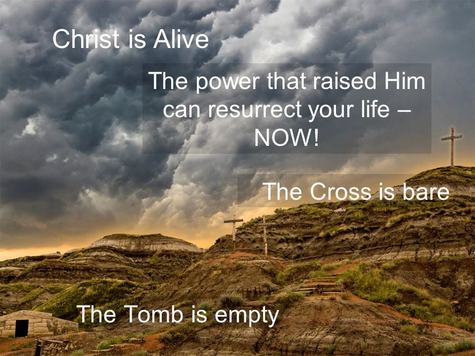 The Tomb is empty The Cross is bare Christ is Alive The power that raised Him can resurrect your life – NOW!