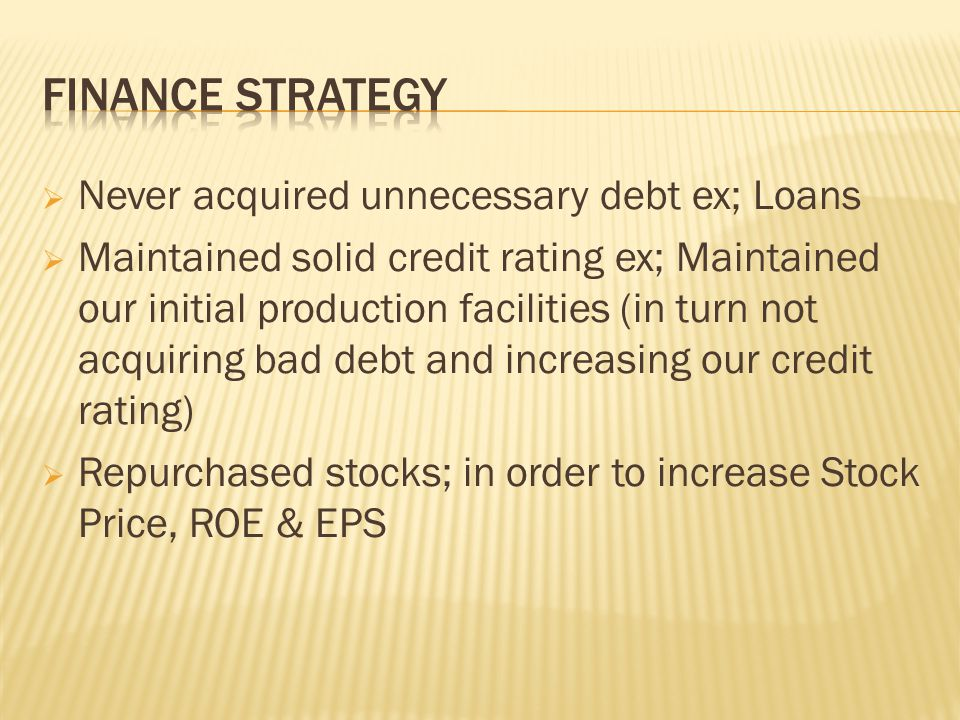  Never acquired unnecessary debt ex; Loans  Maintained solid credit rating ex; Maintained our initial production facilities (in turn not acquiring bad debt and increasing our credit rating)  Repurchased stocks; in order to increase Stock Price, ROE & EPS