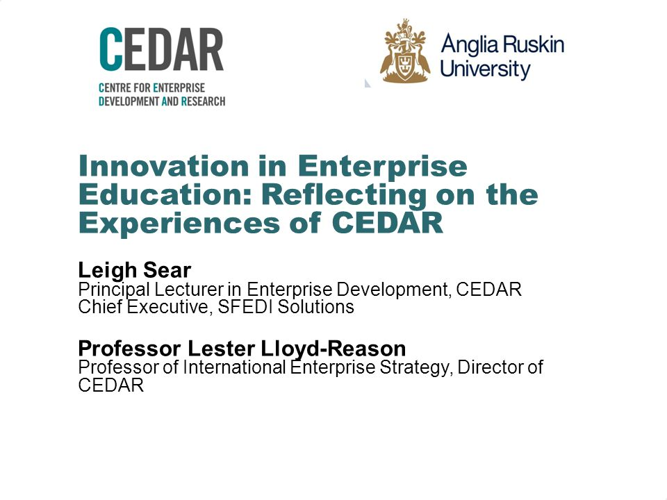 Innovation in Enterprise Education: Reflecting on the Experiences of CEDAR Leigh Sear Principal Lecturer in Enterprise Development, CEDAR Chief Executive, SFEDI Solutions Professor Lester Lloyd-Reason Professor of International Enterprise Strategy, Director of CEDAR
