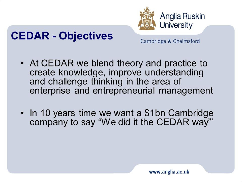 CEDAR - Objectives At CEDAR we blend theory and practice to create knowledge, improve understanding and challenge thinking in the area of enterprise and entrepreneurial management In 10 years time we want a $1bn Cambridge company to say We did it the CEDAR way '