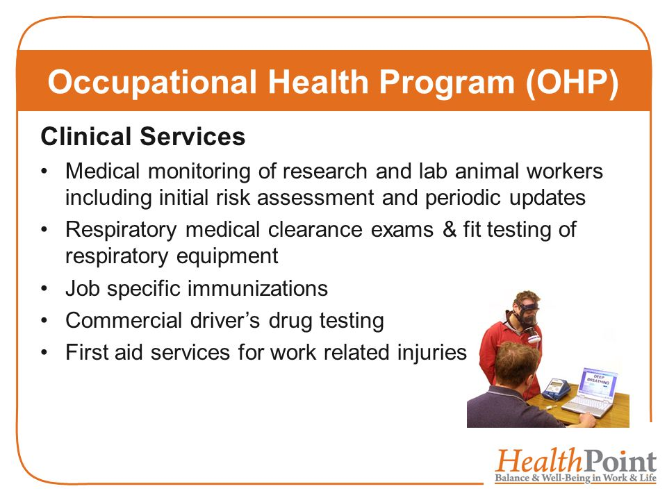Clinical Services Medical monitoring of research and lab animal workers including initial risk assessment and periodic updates Respiratory medical clearance exams & fit testing of respiratory equipment Job specific immunizations Commercial driver's drug testing First aid services for work related injuries Occupational Health Program (OHP)