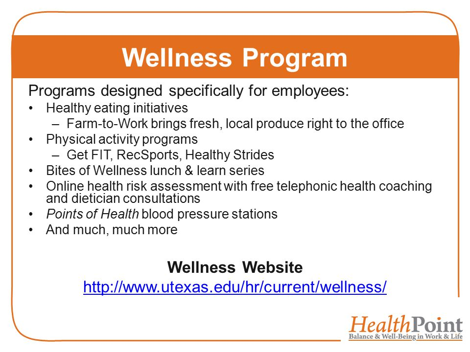Programs designed specifically for employees: Healthy eating initiatives –Farm-to-Work brings fresh, local produce right to the office Physical activity programs –Get FIT, RecSports, Healthy Strides Bites of Wellness lunch & learn series Online health risk assessment with free telephonic health coaching and dietician consultations Points of Health blood pressure stations And much, much more Wellness Website http://www.utexas.edu/hr/current/wellness/ Wellness Program