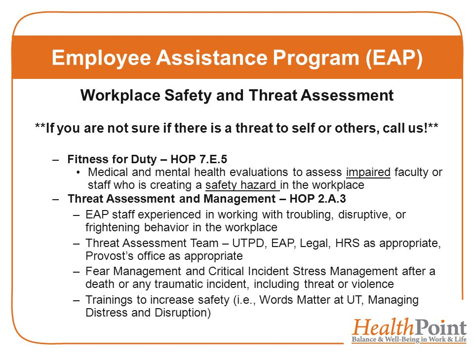 Employee Assistance Program (EAP) Workplace Safety and Threat Assessment **If you are not sure if there is a threat to self or others, call us!** –Fitness for Duty – HOP 7.E.5 Medical and mental health evaluations to assess impaired faculty or staff who is creating a safety hazard in the workplace –Threat Assessment and Management – HOP 2.A.3 –EAP staff experienced in working with troubling, disruptive, or frightening behavior in the workplace –Threat Assessment Team – UTPD, EAP, Legal, HRS as appropriate, Provost's office as appropriate –Fear Management and Critical Incident Stress Management after a death or any traumatic incident, including threat or violence –Trainings to increase safety (i.e., Words Matter at UT, Managing Distress and Disruption)