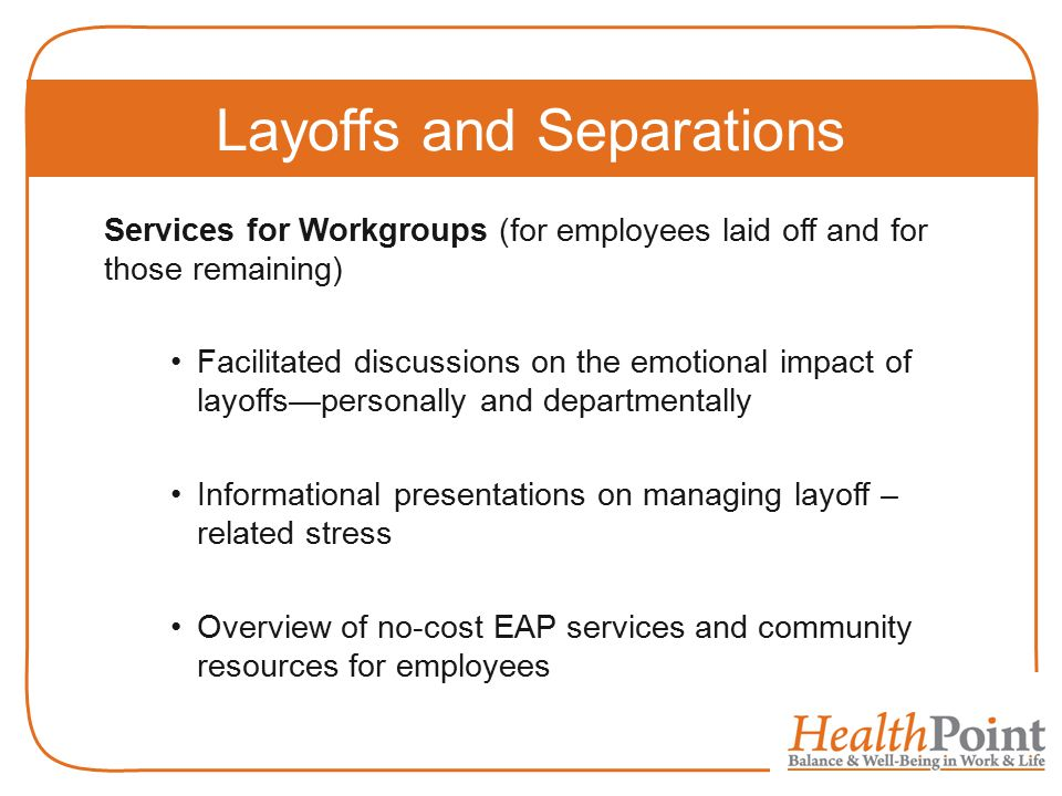 Services for Workgroups (for employees laid off and for those remaining) Facilitated discussions on the emotional impact of layoffs—personally and departmentally Informational presentations on managing layoff – related stress Overview of no-cost EAP services and community resources for employees Layoffs and Separations