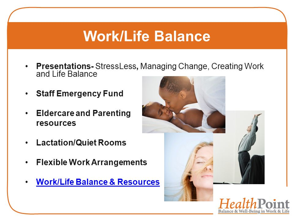 Work/Life Balance Presentations- StressLess, Managing Change, Creating Work and Life Balance Staff Emergency Fund Eldercare and Parenting resources Lactation/Quiet Rooms Flexible Work Arrangements Work/Life Balance & Resources