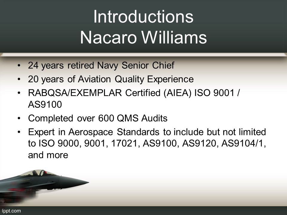 Introductions Nacaro Williams 24 years retired Navy Senior Chief 20 years of Aviation Quality Experience RABQSA/EXEMPLAR Certified (AIEA) ISO 9001 / AS9100 Completed over 600 QMS Audits Expert in Aerospace Standards to include but not limited to ISO 9000, 9001, 17021, AS9100, AS9120, AS9104/1, and more