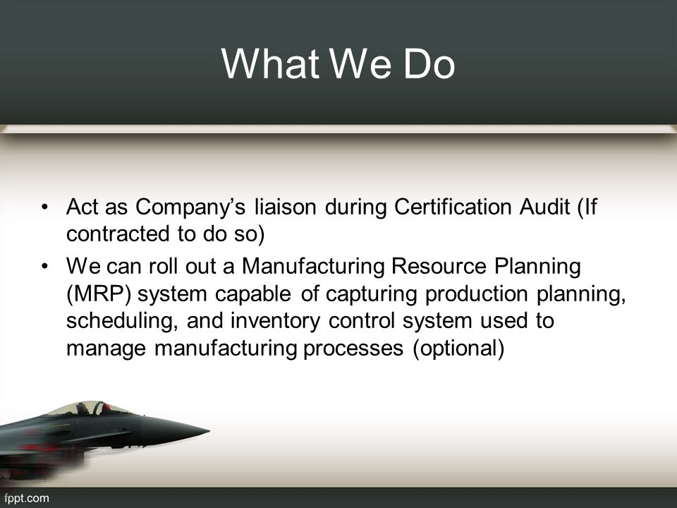 What We Do Act as Company's liaison during Certification Audit (If contracted to do so) We can roll out a Manufacturing Resource Planning (MRP) system capable of capturing production planning, scheduling, and inventory control system used to manage manufacturing processes (optional)
