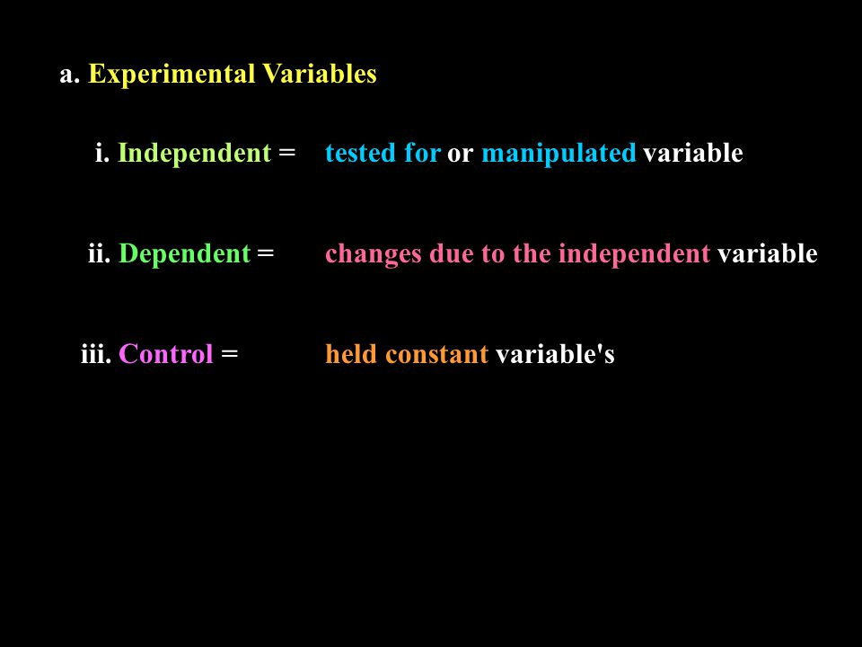 a. Experimental Variables i. Independent =tested for or manipulated variable ii. Dependent =changes due to the independent variable iii. Control =held